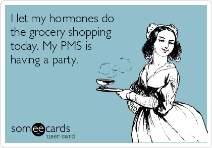 i-let-my-hormones-do-the-grocery-shopping-today-my-pms-is-having-a-party-aa41d